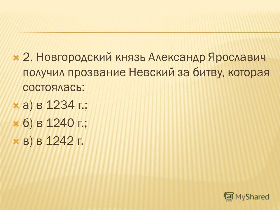2. Новгородский князь Александр Ярославич получил прозвание Невский за битву, которая состоялась: а) в 1234 г.; б) в 1240 г.; в) в 1242 г.