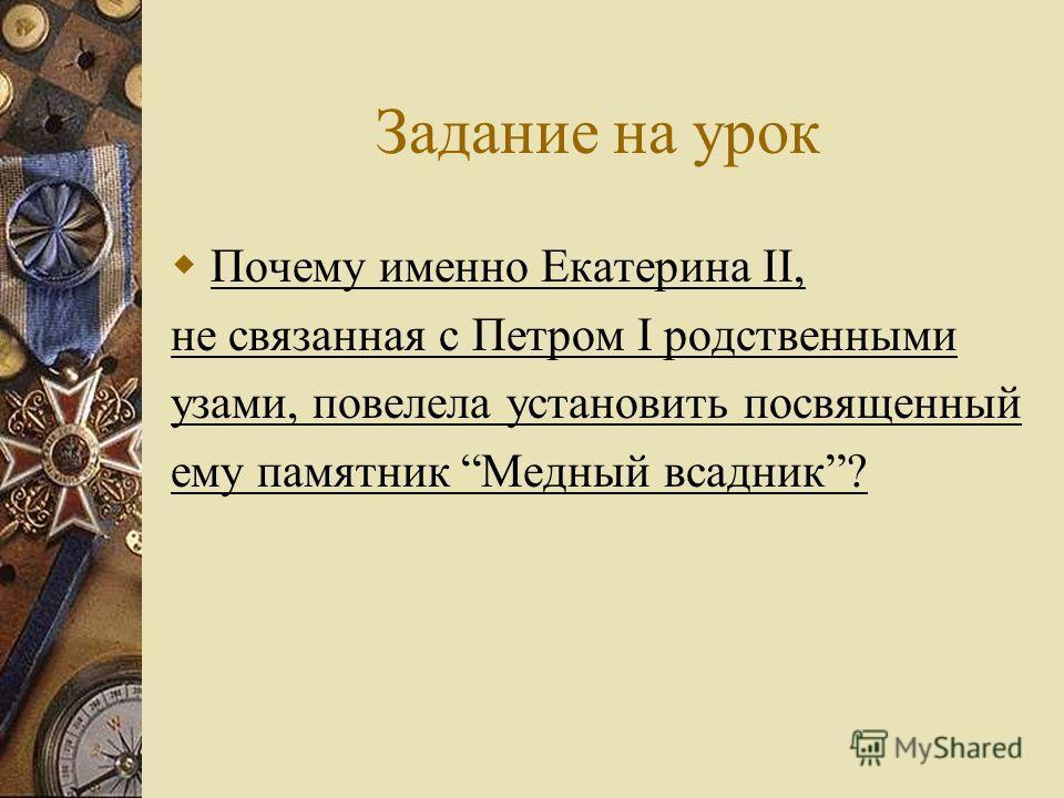Задание на урок Почему именно Екатерина II, не связанная с Петром I родственными узами, повелела установить посвященный ему памятник Медный всадник?