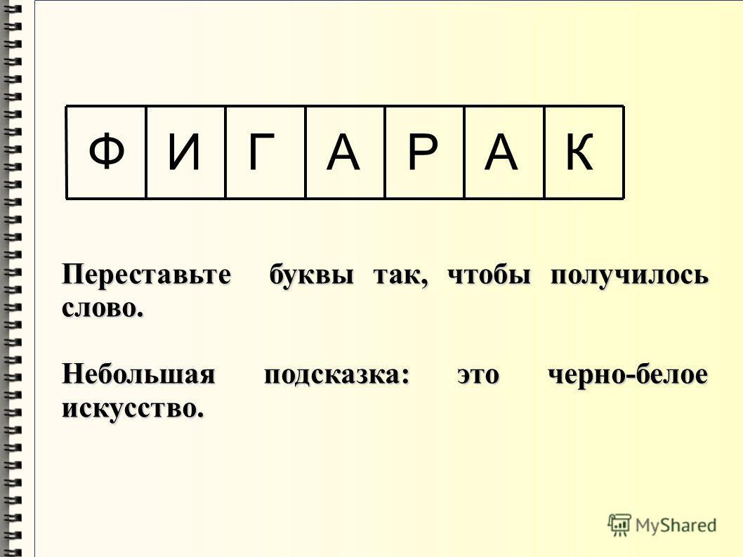 Ф ИГААРК Переставьте буквы так, чтобы получилось слово. Небольшая подсказка: это черно-белое искусство.