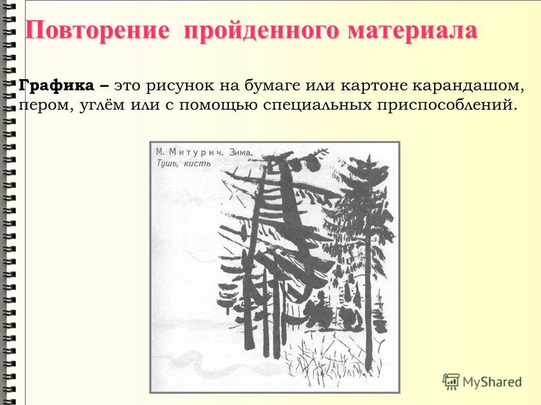 Графика – э то рисунок на бумаге или картоне карандашом, пером, углём или с помощью специальных приспособлений. Повторение пройденного материала