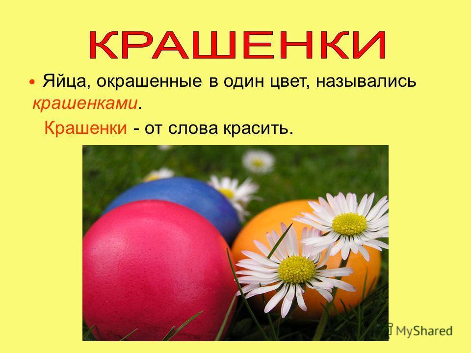 Яйца, окрашенные в один цвет, назывались крашенками. Крашенки - от слова красить.