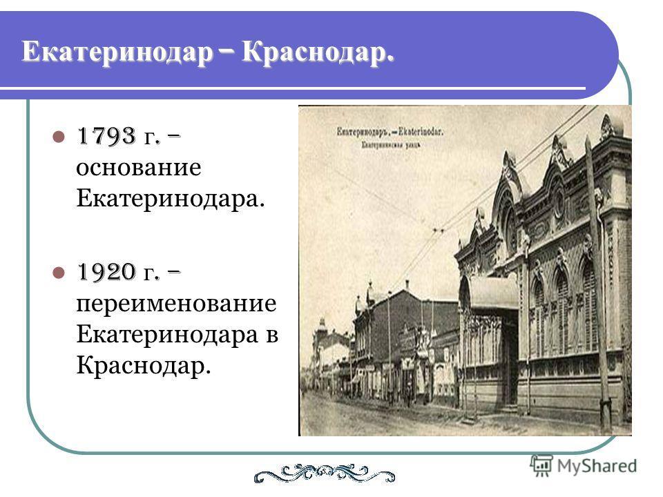 Екатеринодар – Краснодар. 1793 г. – основание Екатеринодара. 1920 г. – переименование Екатеринодара в Краснодар.