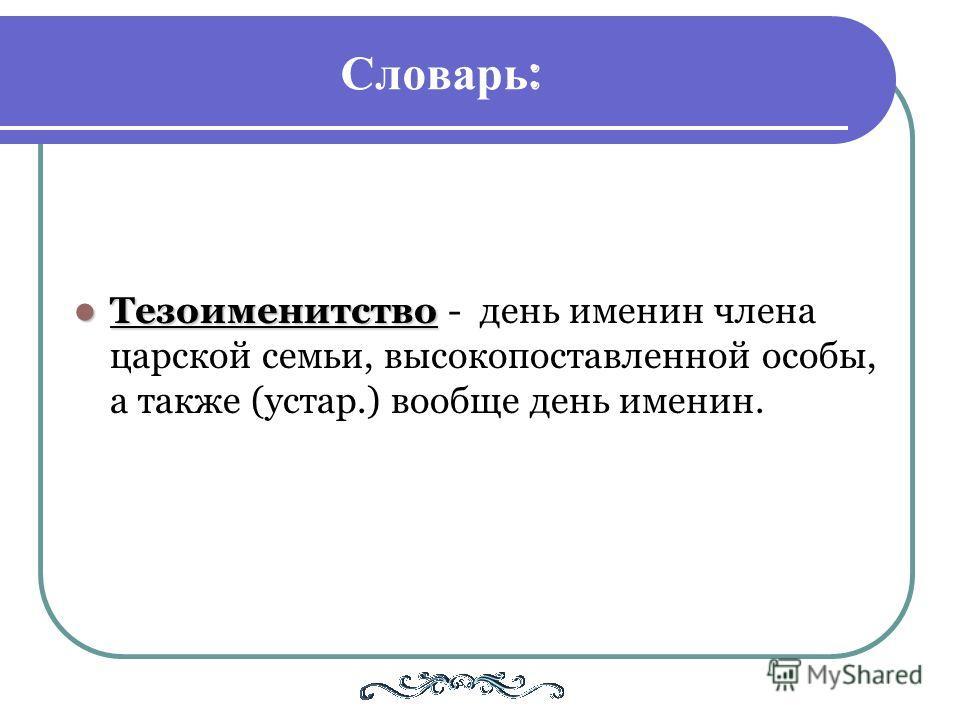 Словарь : Тезоименитство - день именин члена царской семьи, высокопоставленной особы, а также (устар.) вообще день именин.