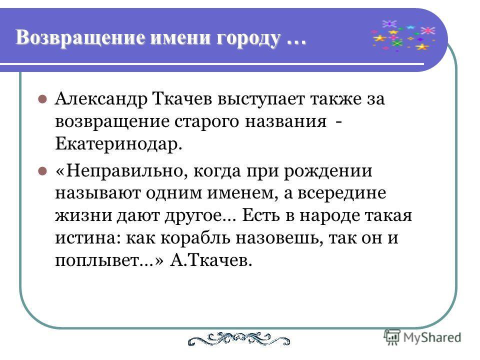 Возвращение имени городу … Александр Ткачев выступает также за возвращение старого названия - Екатеринодар. «Неправильно, когда при рождении называют одним именем, а всередине жизни дают другое… Есть в народе такая истина: как корабль назовешь, так о