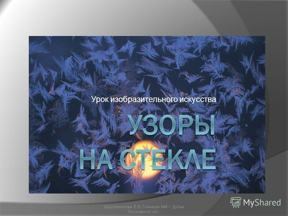Урок изобразительного искусства Шишлянникова Е.В. Гимназия 8 г. Дубна Московской обл.