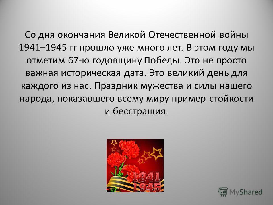 Со дня окончания Великой Отечественной войны 1941–1945 гг прошло уже много лет. В этом году мы отметим 67-ю годовщину Победы. Это не просто важная историческая дата. Это великий день для каждого из нас. Праздник мужества и силы нашего народа, показав