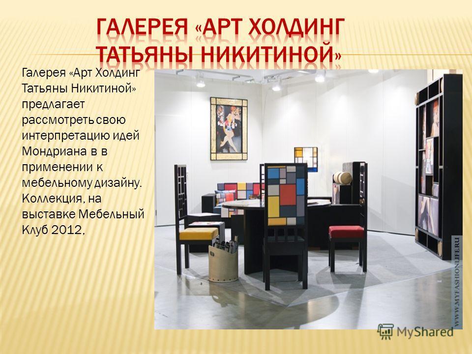 Галерея «Арт Холдинг Татьяны Никитиной» предлагает рассмотреть свою интерпретацию идей Мондриана в в применении к мебельному дизайну. Коллекция, на выставке Мебельный Клуб 2012,