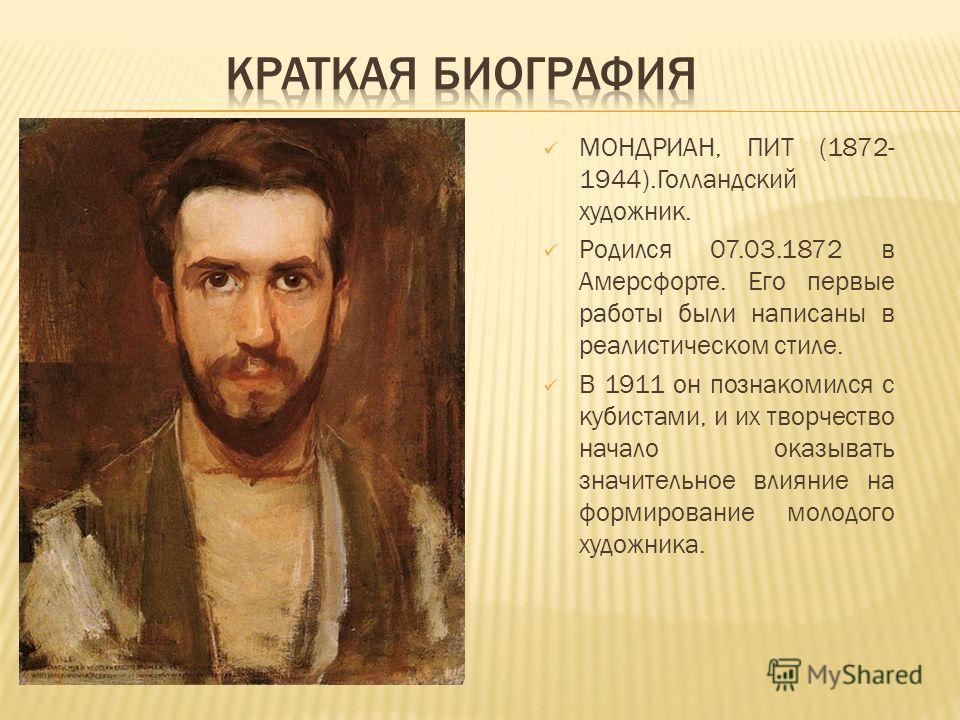 МОНДРИАН, ПИТ (1872- 1944).Голландский художник. Родился 07.03.1872 в Амерсфорте. Его первые работы были написаны в реалистическом стиле. В 1911 он познакомился с кубистами, и их творчество начало оказывать значительное влияние на формирование молодо