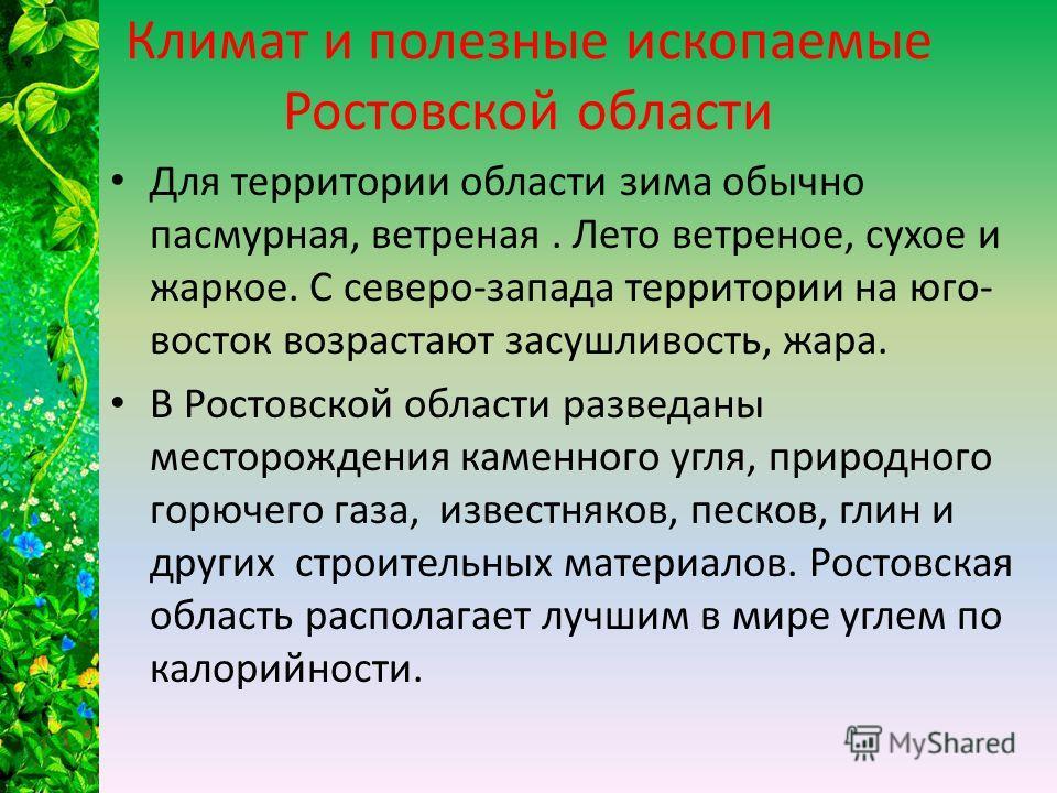 Климат и полезные ископаемые Ростовской области Для территории области зима обычно пасмурная, ветреная. Лето ветреное, сухое и жаркое. С северо-запада территории на юго- восток возрастают засушливость, жара. В Ростовской области разведаны месторожден