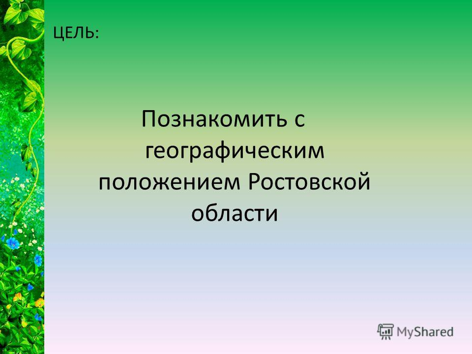 ЦЕЛЬ: Познакомить с географическим положением Ростовской области