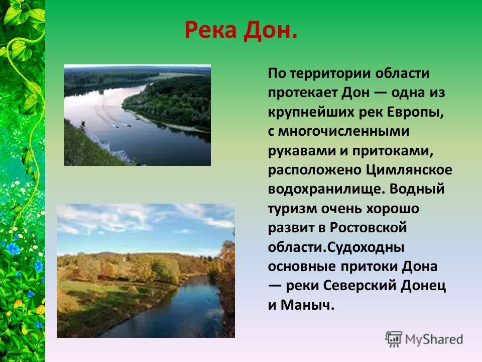 Река Дон. По территории области протекает Дон одна из крупнейших рек Европы, с многочисленными рукавами и притоками, расположено Цимлянское водохранилище. Водный туризм очень хорошо развит в Ростовской области.Судоходны основные притоки Дона реки Сев