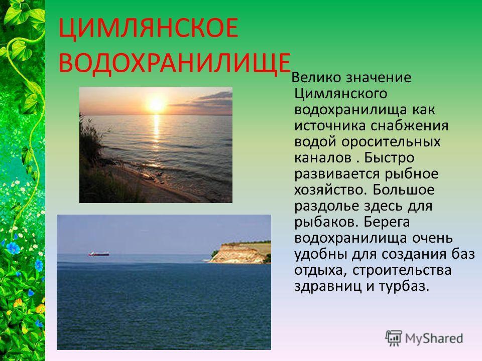 ЦИМЛЯНСКОЕ ВОДОХРАНИЛИЩЕ Велико значение Цимлянского водохранилища как источника снабжения водой оросительных каналов. Быстро развивается рыбное хозяйство. Большое раздолье здесь для рыбаков. Берега водохранилища очень удобны для создания баз отдыха,