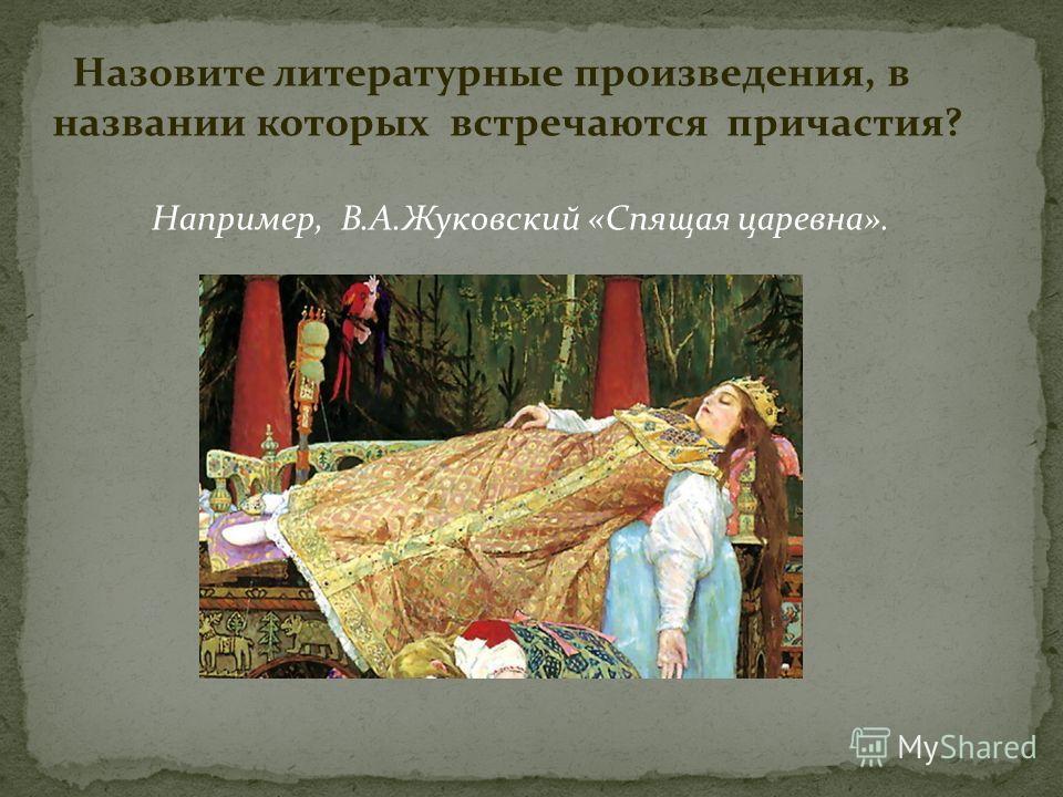 Назовите литературные произведения, в названии которых встречаются причастия? Например, В.А.Жуковский «Спящая царевна».