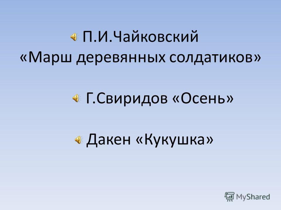 П.И.Чайковский «Марш деревянных солдатиков» Г.Свиридов «Осень» Дакен «Кукушка»
