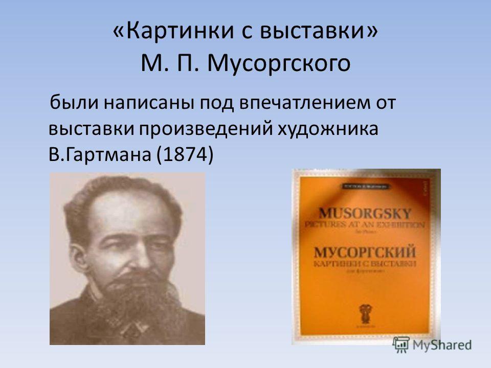 «Картинки с выставки» М. П. Мусоргского были написаны под впечатлением от выставки произведений художника В.Гартмана (1874)