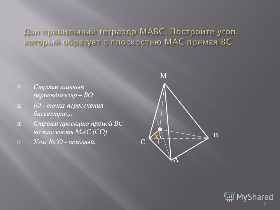 Строим главный перпендикуляр – ВО ( О - точка пересечения биссектрис ). Строим проекцию прямой BC на плоскость M А C (CO). Угол BC О - искомый. 8 В А С М О