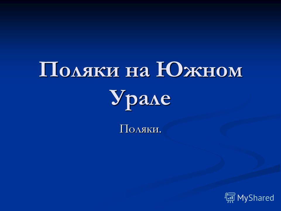 Поляки на Южном Урале Поляки.