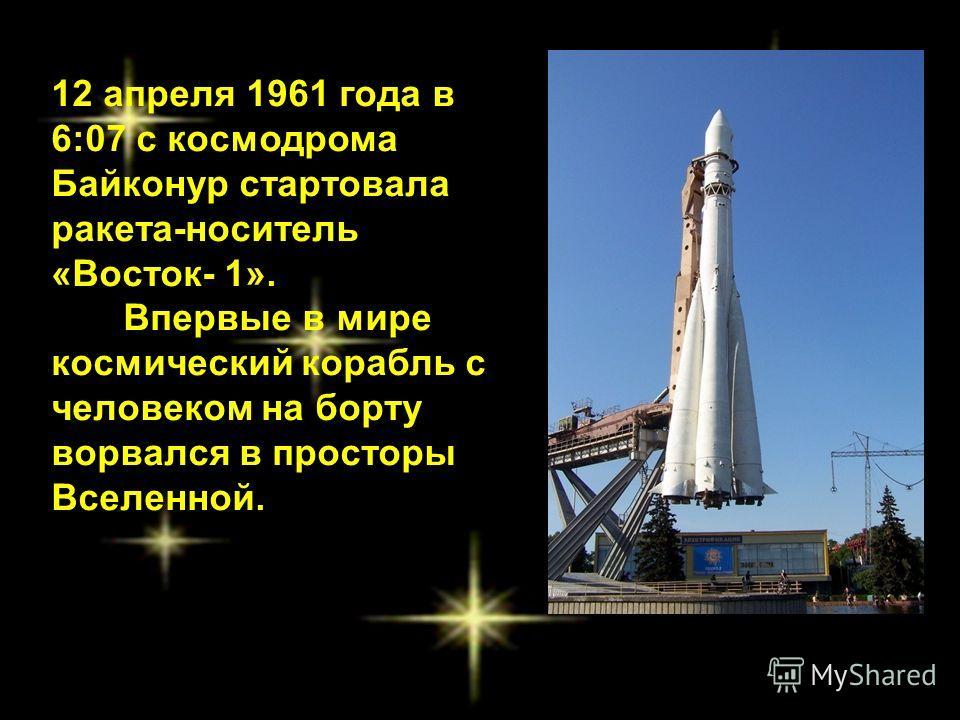 12 апреля 1961 года в 6:07 с космодрома Байконур стартовала ракета-носитель «Восток- 1». Впервые в мире космический корабль с человеком на борту ворвался в просторы Вселенной.