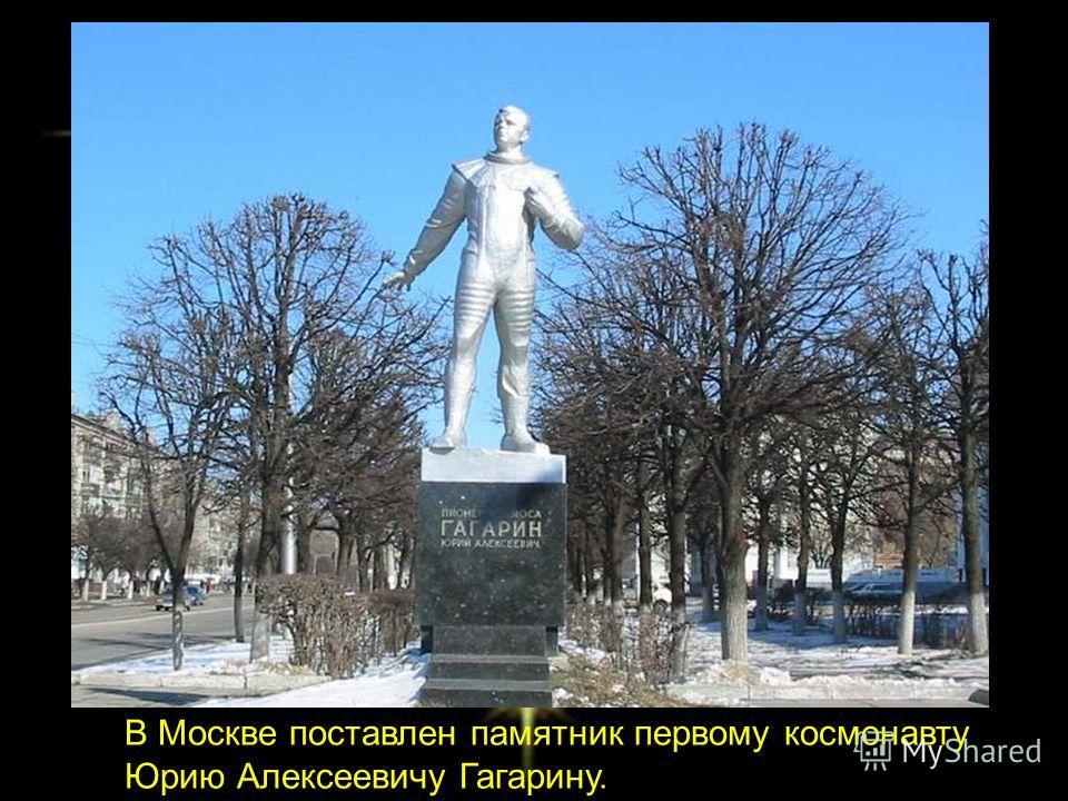 В Москве поставлен памятник первому космонавту Юрию Алексеевичу Гагарину.