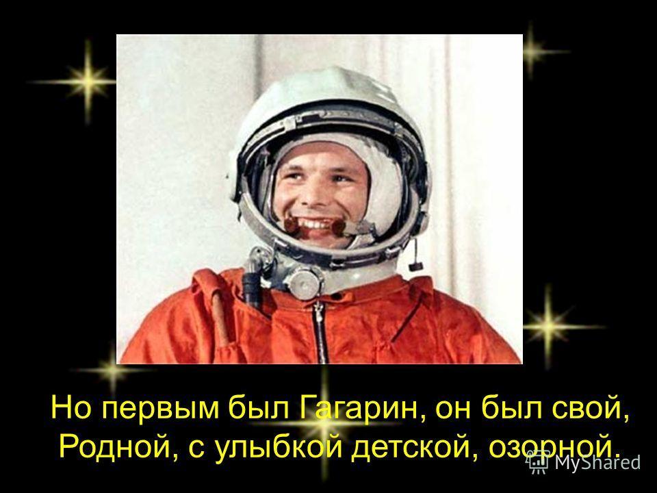 Но первым был Гагарин, он был свой, Родной, с улыбкой детской, озорной.