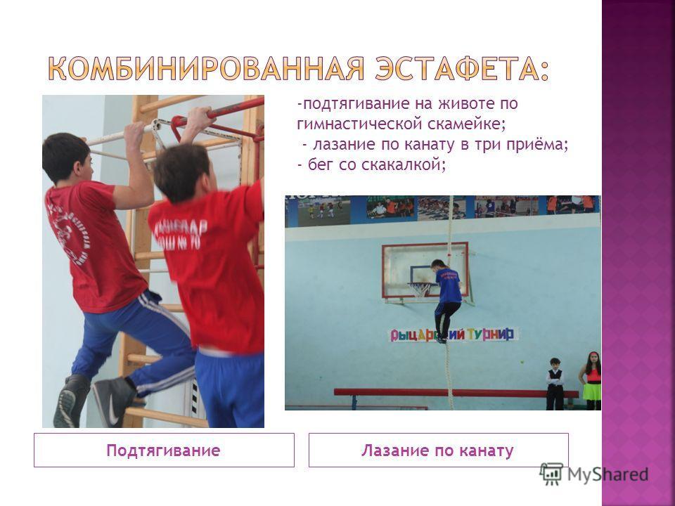 ПодтягиваниеЛазание по канату -подтягивание на животе по гимнастической скамейке; - лазание по канату в три приёма; - бег со скакалкой;