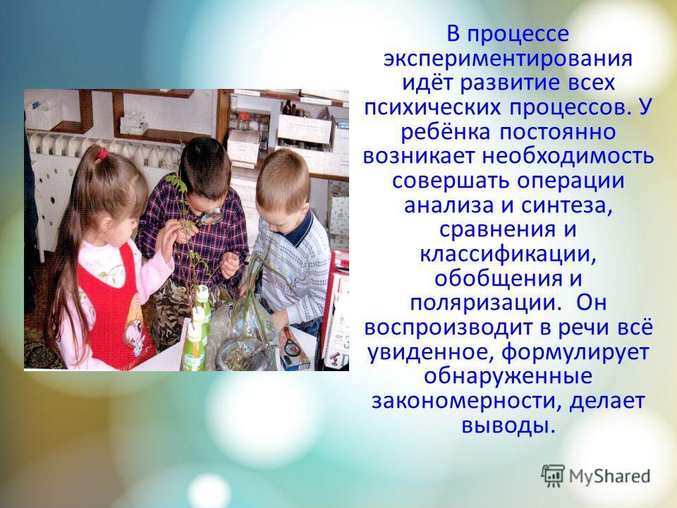 В процессе экспериментирования идёт развитие всех психических процессов. У ребёнка постоянно возникает необходимость совершать операции анализа и синтеза, сравнения и классификации, обобщения и поляризации. Он воспроизводит в речи всё увиденное, форм