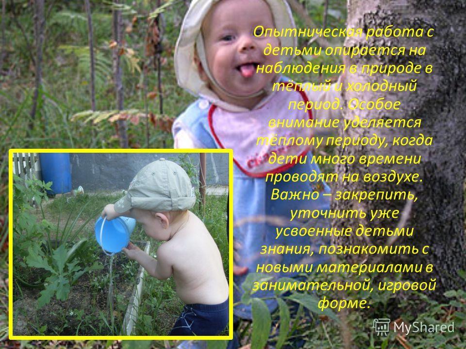Опытническая работа с детьми опирается на наблюдения в природе в тёплый и холодный период. Особое внимание уделяется тёплому периоду, когда дети много времени проводят на воздухе. Важно – закрепить, уточнить уже усвоенные детьми знания, познакомить с