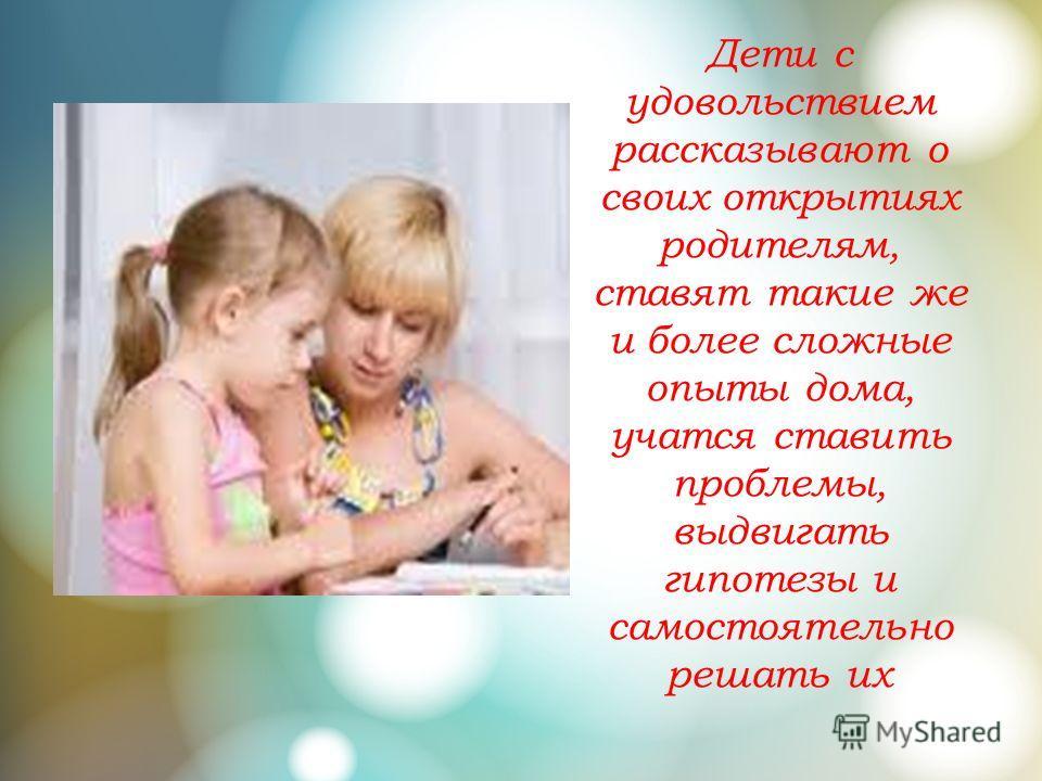 Дети с удовольствием рассказывают о своих открытиях родителям, ставят такие же и более сложные опыты дома, учатся ставить проблемы, выдвигать гипотезы и самостоятельно решать их