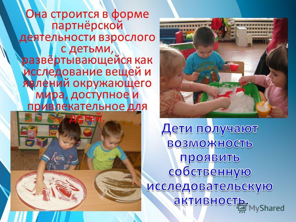 Она строится в форме партнёрской деятельности взрослого с детьми, развёртывающейся как исследование вещей и явлений окружающего мира, доступное и привлекательное для детей.