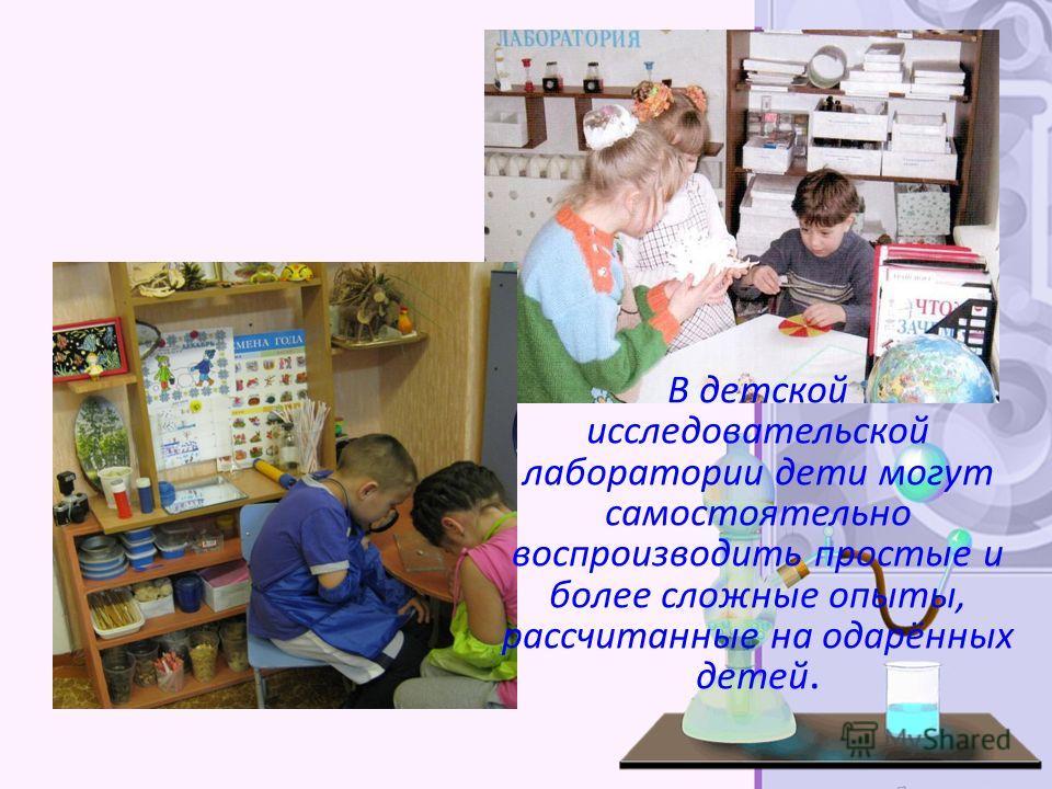 В детской исследовательской лаборатории дети могут самостоятельно воспроизводить простые и более сложные опыты, рассчитанные на одарённых детей.
