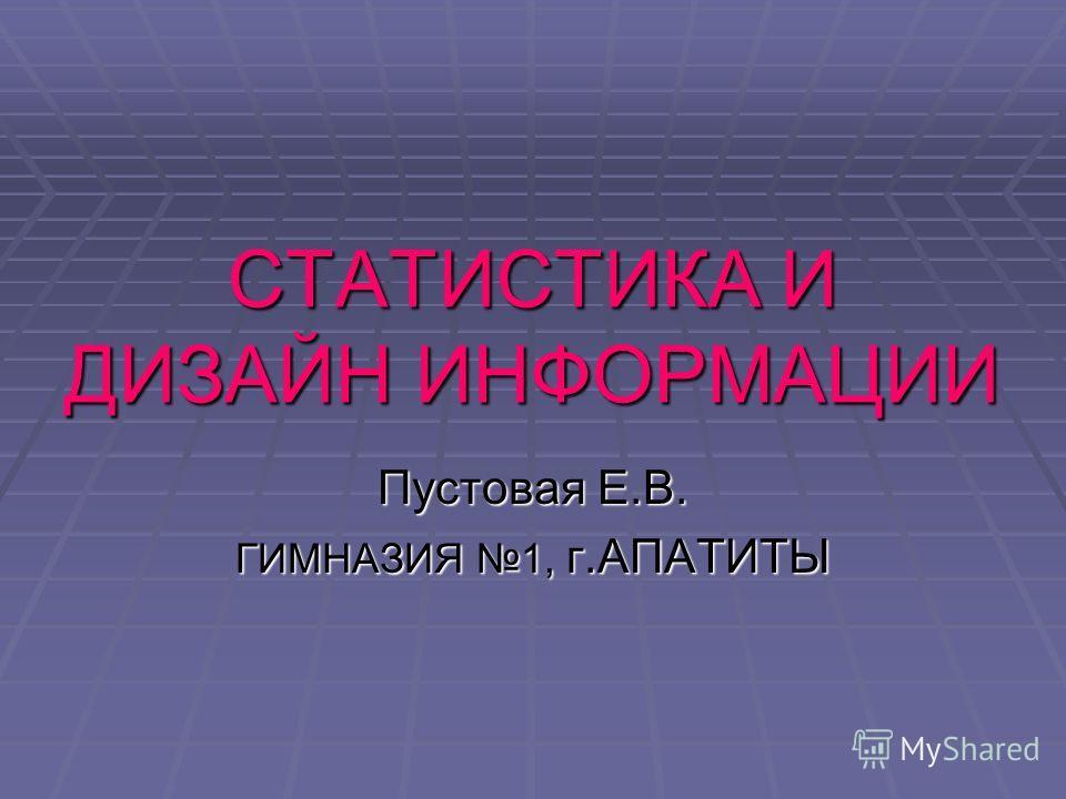 СТАТИСТИКА И ДИЗАЙН ИНФОРМАЦИИ Пустовая Е.В. ГИМНАЗИЯ 1, г.АПАТИТЫ