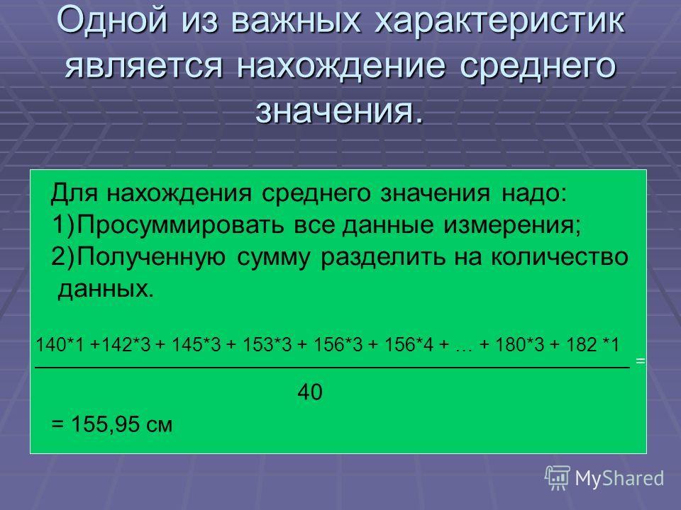 Одной из важных характеристик является нахождение среднего значения. Для нахождения среднего значения надо: 1)Просуммировать все данные измерения; 2)Полученную сумму разделить на количество данных. 140*1 +142*3 + 145*3 + 153*3 + 156*3 + 156*4 + … + 1