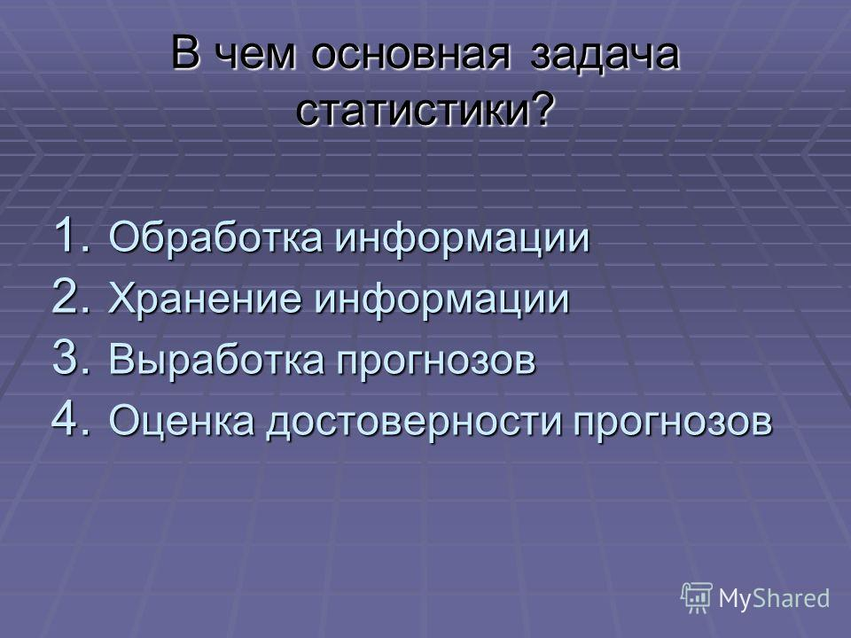 В чем основная задача статистики? 1. Обработка информации 2. Хранение информации 3. Выработка прогнозов 4. Оценка достоверности прогнозов