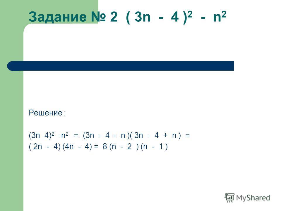 Задание 2 ( 3n - 4 ) 2 - n 2 Задание 2 ( 3n - 4 ) 2 - n 2 Решение : (3n 4) 2 -n 2 = (3n - 4 - n )( 3n - 4 + n ) = ( 2n - 4) (4n - 4) = 8 (n - 2 ) (n - 1 )