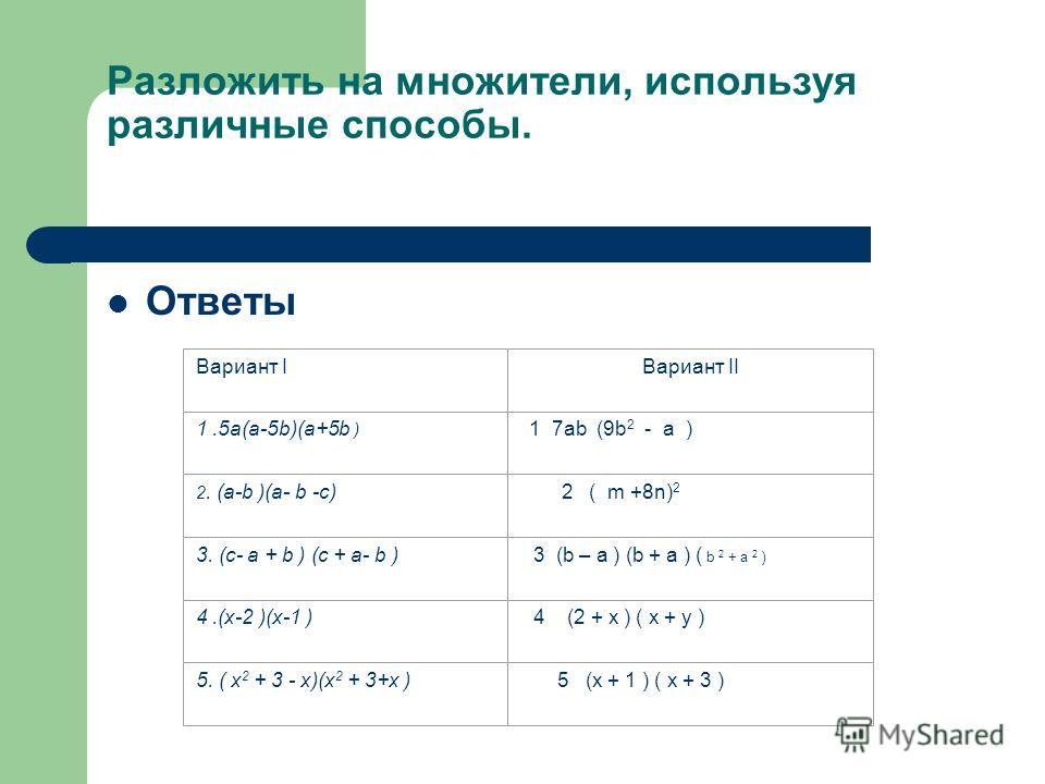Разложить на множители, используя различные способы. Ответы Вариант IВариант II 1.5а(а-5b)(а+5b ) 1 7ab (9b 2 - a ) 2. (а-b )(а- b -с) 2 ( m +8n) 2 3. (с- а + b ) (с + а- b ) 3 (b – a ) (b + a ) ( b 2 + a 2 ) 4.(х-2 )(х-1 ) 4 (2 + x ) ( x + y ) 5. (