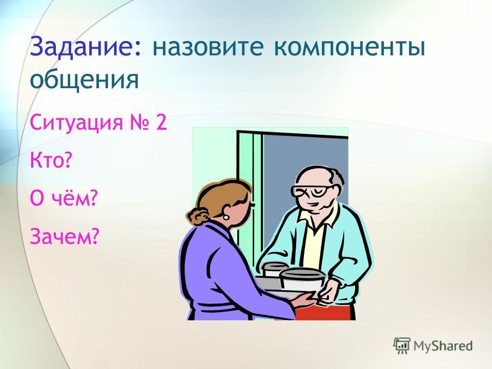 Задание: назовите компоненты общения Ситуация 2 Кто? О чём? Зачем?