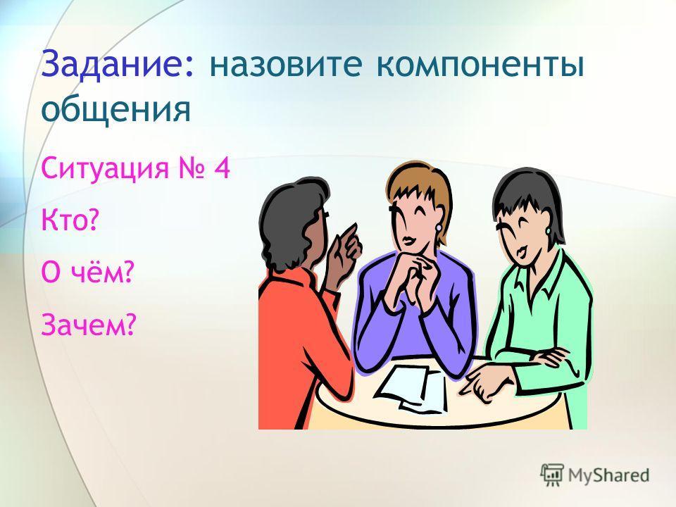 Задание: назовите компоненты общения Ситуация 4 Кто? О чём? Зачем?