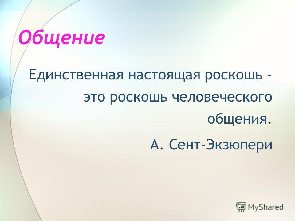 Общение Единственная настоящая роскошь – это роскошь человеческого общения. А. Сент-Экзюпери