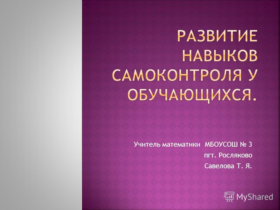 Учитель математики МБОУСОШ 3 пгт. Росляково Савелова Т. Я.