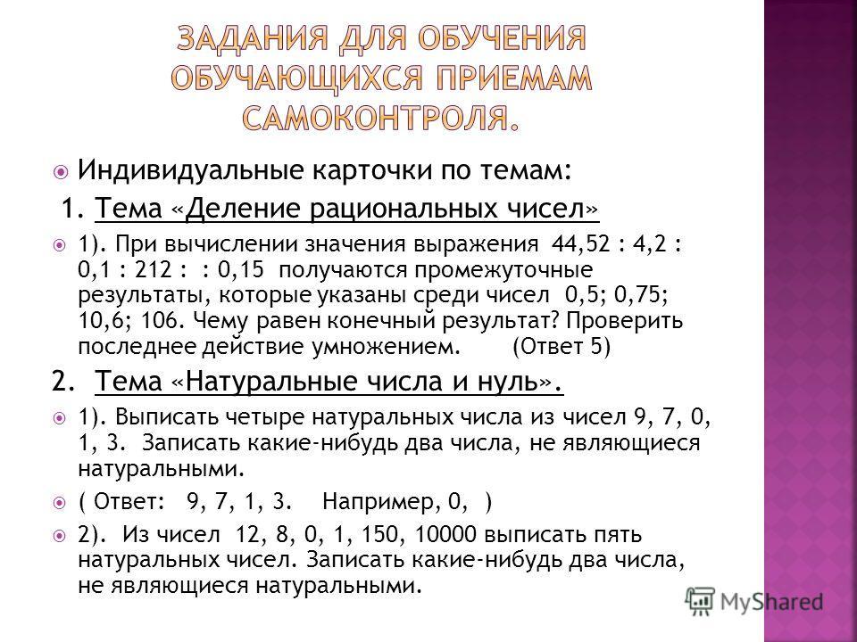 Индивидуальные карточки по темам: 1. Тема «Деление рациональных чисел» 1). При вычислении значения выражения 44,52 : 4,2 : 0,1 : 212 : : 0,15 получаются промежуточные результаты, которые указаны среди чисел 0,5; 0,75; 10,6; 106. Чему равен конечный р