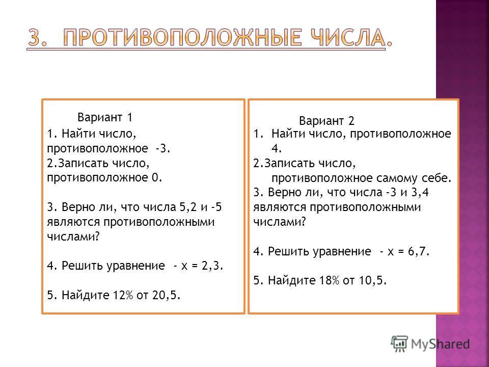 1. Найти число, противоположное -3. 2.Записать число, противоположное 0. 3. Верно ли, что числа 5,2 и -5 являются противоположными числами? 4. Решить уравнение - х = 2,3. 5. Найдите 12% от 20,5. 1.Найти число, противоположное 4. 2.Записать число, про