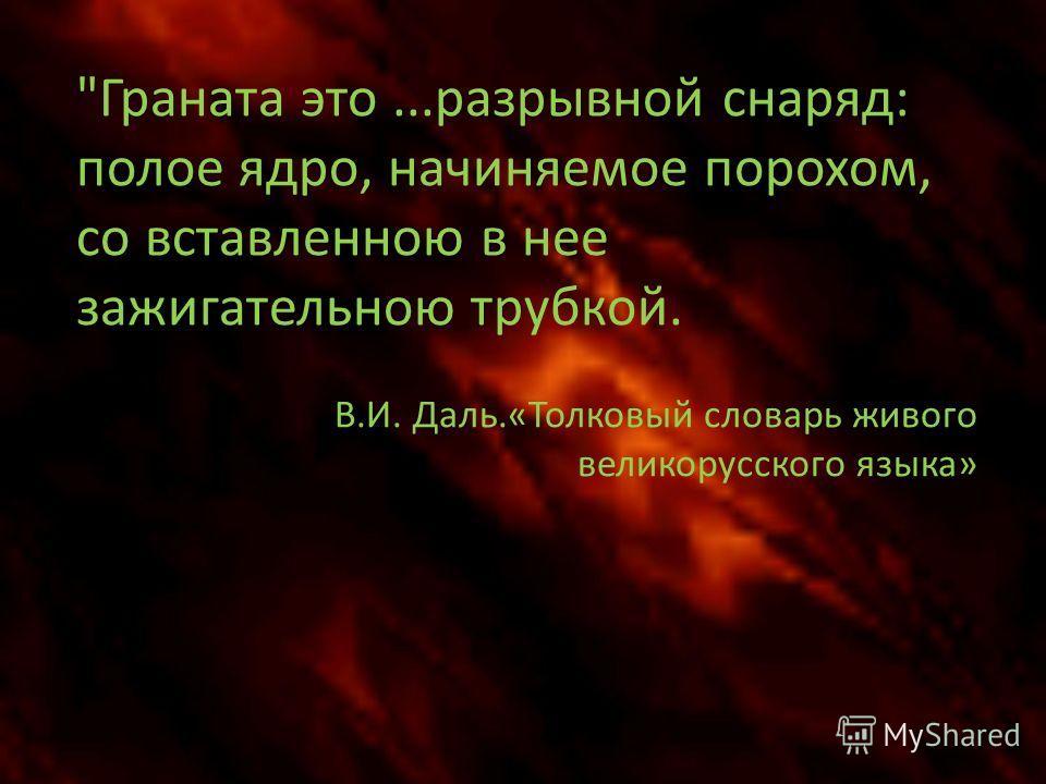 Граната это...разрывной снаряд: полое ядро, начиняемое порохом, со вставленною в нее зажигательною трубкой. В.И. Даль.«Толковый словарь живого великорусского языка»
