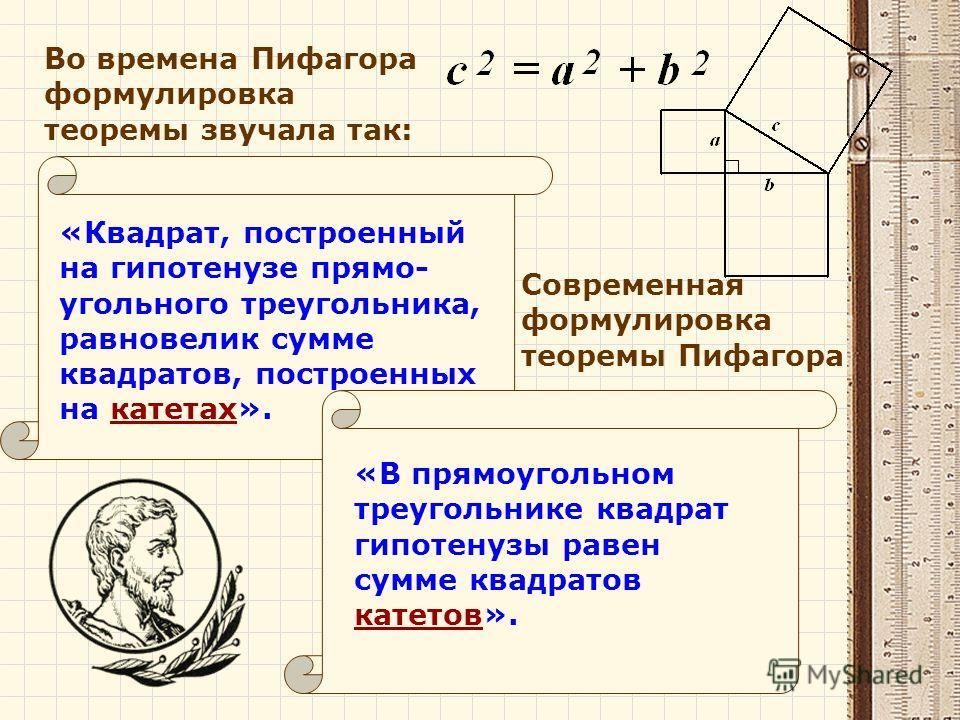 Во времена Пифагора формулировка теоремы звучала так: «Квадрат, построенный на гипотенузе прямо- угольного треугольника, равновелик сумме квадратов, построенных на катетах». Современная формулировка теоремы Пифагора «В прямоугольном треугольнике квад