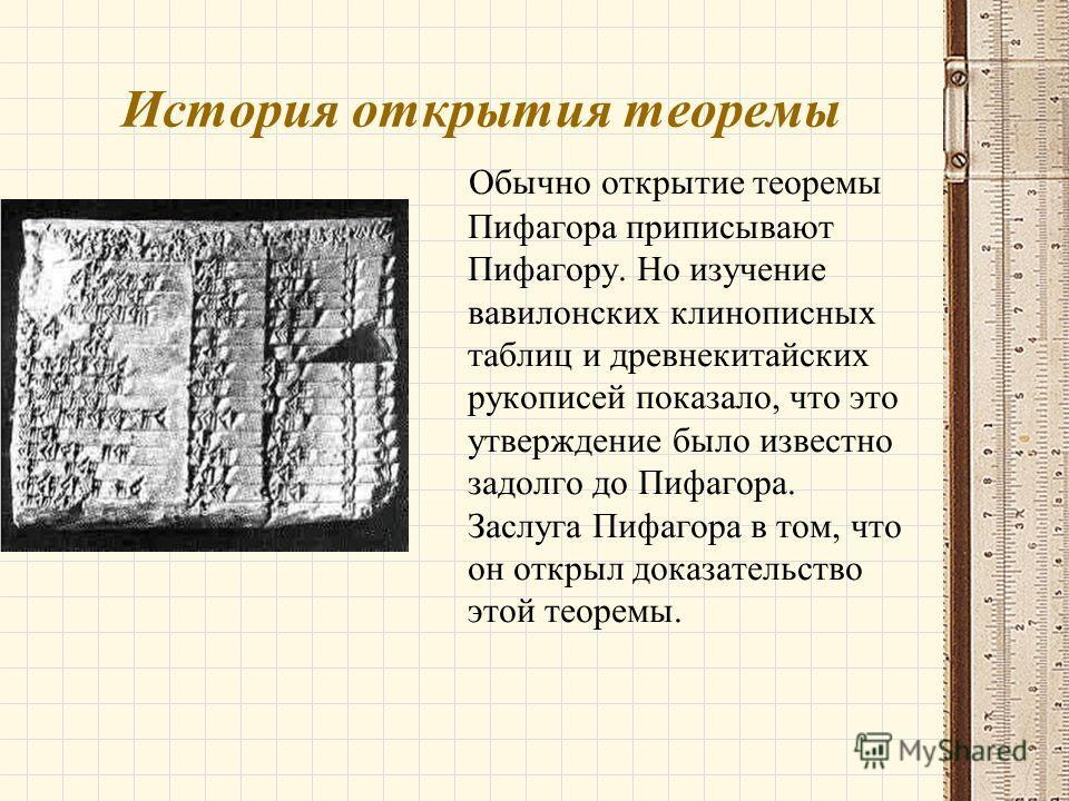 История открытия теоремы Обычно открытие теоремы Пифагора приписывают Пифагору. Но изучение вавилонских клинописных таблиц и древнекитайских рукописей показало, что это утверждение было известно задолго до Пифагора. Заслуга Пифагора в том, что он отк