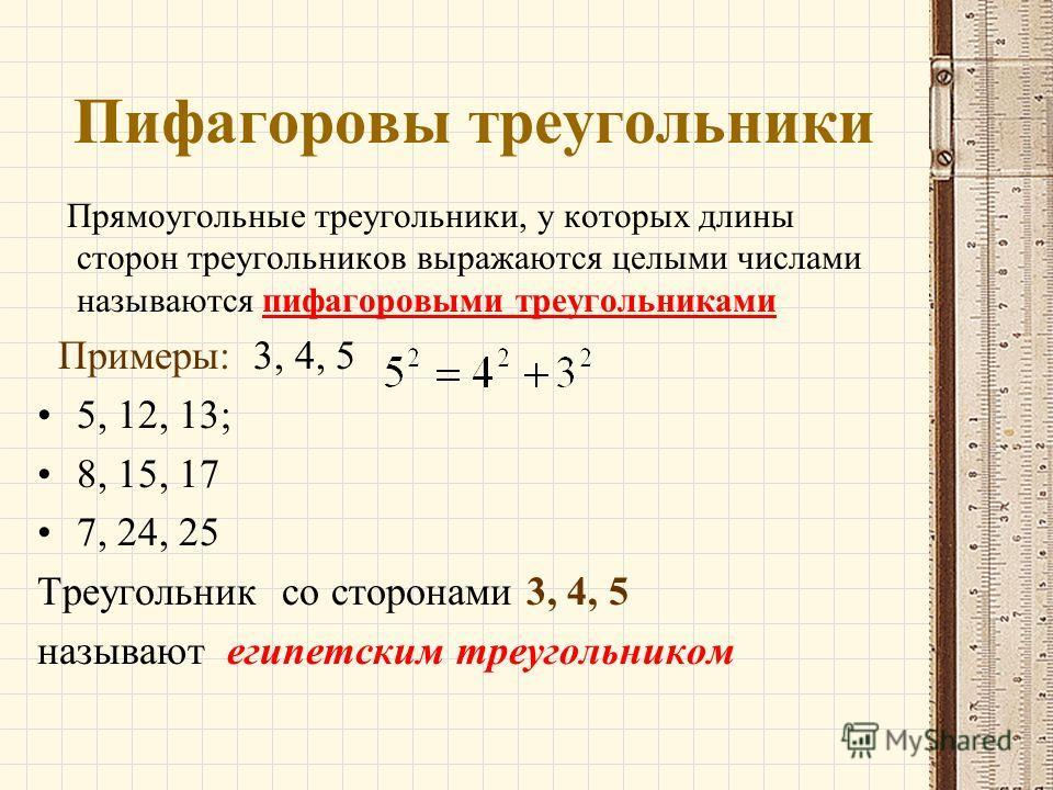 Пифагоровы треугольники Прямоугольные треугольники, у которых длины сторон треугольников выражаются целыми числами называются пифагоровыми треугольниками Примеры: 3, 4, 5 5, 12, 13; 8, 15, 17 7, 24, 25 Треугольник со сторонами 3, 4, 5 называют египет