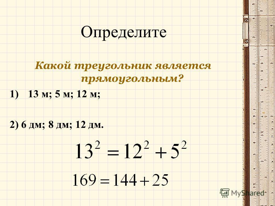 Определите Какой треугольник является прямоугольным? 1)13 м; 5 м; 12 м; 2) 6 дм; 8 дм; 12 дм.