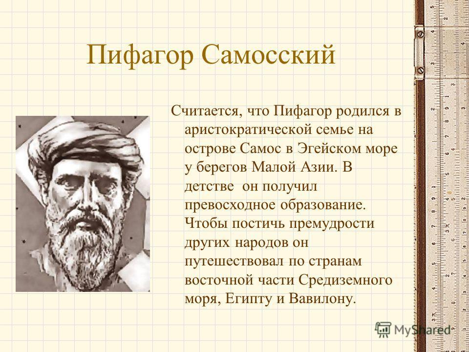 Пифагор Самосский Считается, что Пифагор родился в аристократической семье на острове Самос в Эгейском море у берегов Малой Азии. В детстве он получил превосходное образование. Чтобы постичь премудрости других народов он путешествовал по странам вост