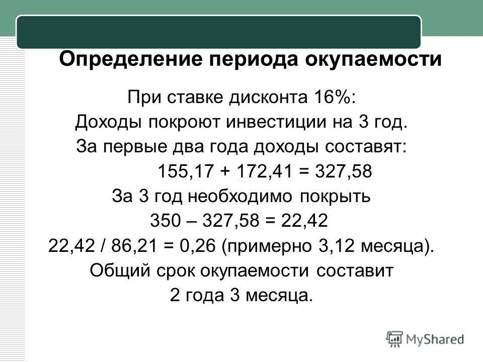 Определение периода окупаемости При ставке дисконта 16%: Доходы покроют инвестиции на 3 год. За первые два года доходы составят: 155,17 + 172,41 = 327,58 За 3 год необходимо покрыть 350 – 327,58 = 22,42 22,42 / 86,21 = 0,26 (примерно 3,12 месяца). Об