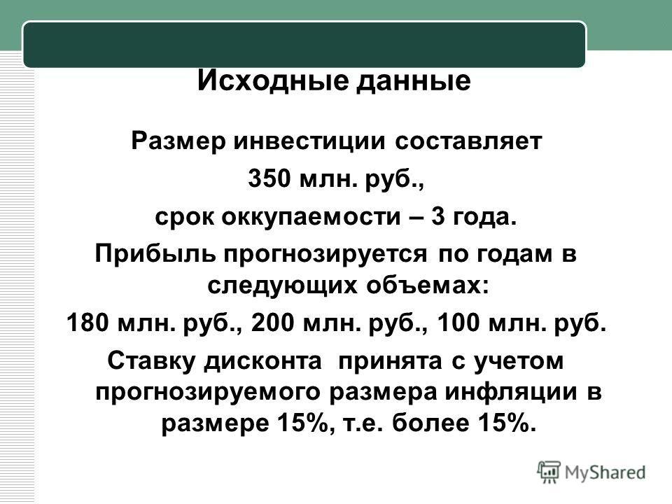 Исходные данные Размер инвестиции составляет 350 млн. руб., срок оккупаемости – 3 года. Прибыль прогнозируется по годам в следующих объемах: 180 млн. руб., 200 млн. руб., 100 млн. руб. Ставку дисконта принята с учетом прогнозируемого размера инфляции