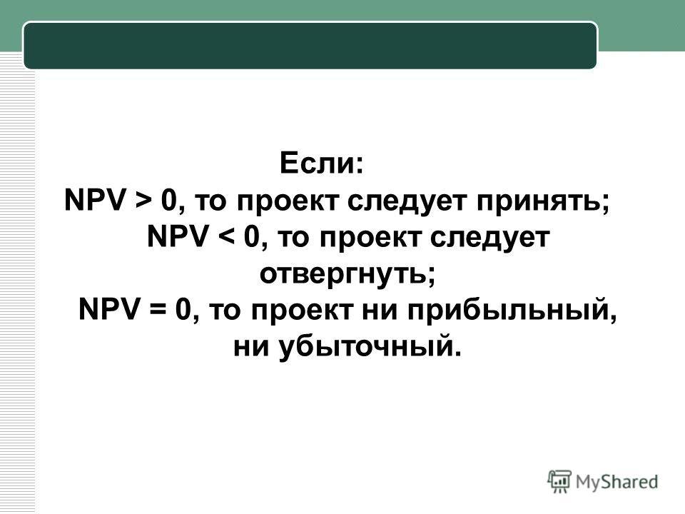 Если: NPV > 0, то проект следует принять; NPV < 0, то проект следует отвергнуть; NPV = 0, то проект ни прибыльный, ни убыточный.